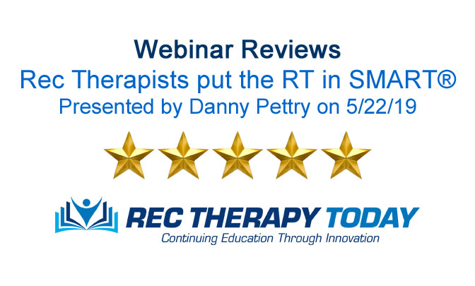"Webinar Reviews for Danny Pettry's Presentation on, ""Rec Therapists put the RT in SMART®"" on 5/22/19"