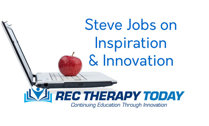 Steve Jobs on Inspiration and Innovation for Rec Therapy Today