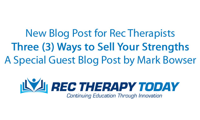 Three (3) Ways to Sell Your Strengths: Tips for Recreational Therapists — Guest Blog Post by Mark Bowser