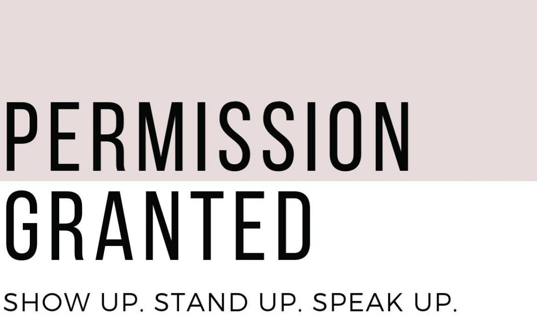 Empowering Women – Permission Granted: Show up, Stand up, Speak up.