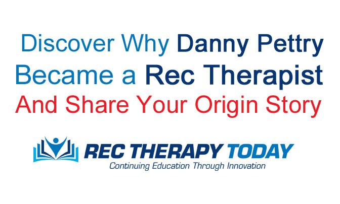 Discover Why Danny Pettry Became a Recreational Therapist and Share Your Origin Story