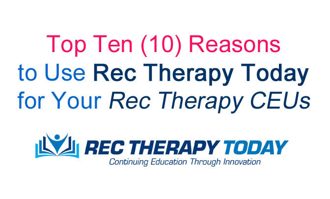 Top Ten (10) Reasons to Use Rec Therapy Today for Your Rec Therapy CEUs